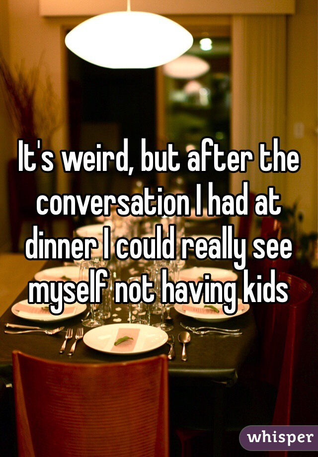 It's weird, but after the conversation I had at dinner I could really see myself not having kids