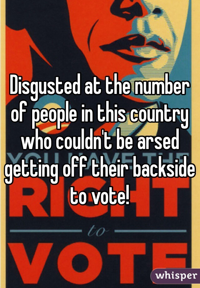 Disgusted at the number of people in this country who couldn't be arsed getting off their backside to vote!
