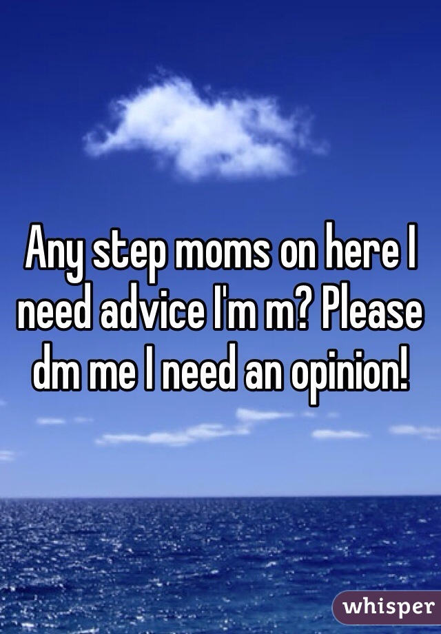 Any step moms on here I need advice I'm m? Please dm me I need an opinion!