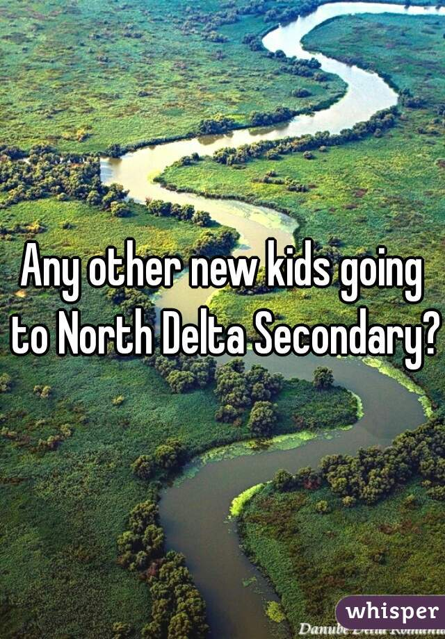 Any other new kids going to North Delta Secondary?