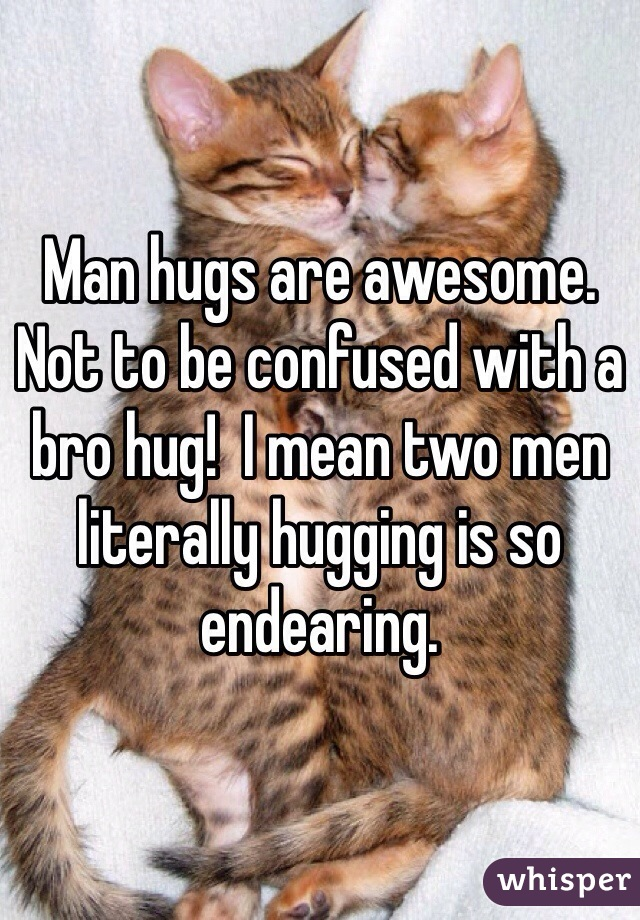 Man hugs are awesome. Not to be confused with a bro hug!  I mean two men literally hugging is so endearing.