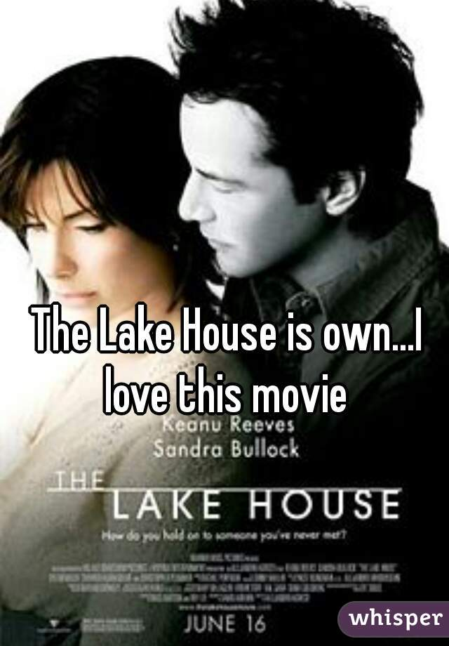 The Lake House is own...I love this movie