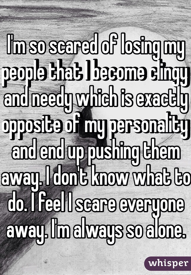 I'm so scared of losing my people that I become clingy and needy which is exactly opposite of my personality and end up pushing them away. I don't know what to do. I feel I scare everyone away. I'm always so alone.