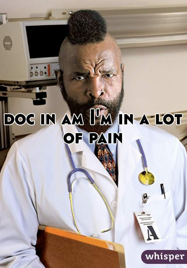 doc in am I'm in a lot of pain