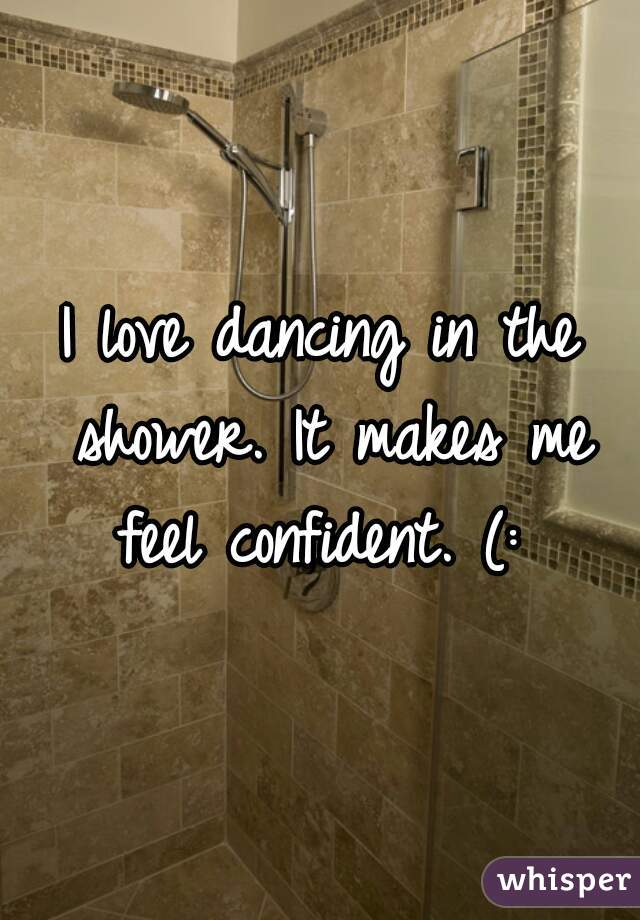 I love dancing in the shower. It makes me feel confident. (: