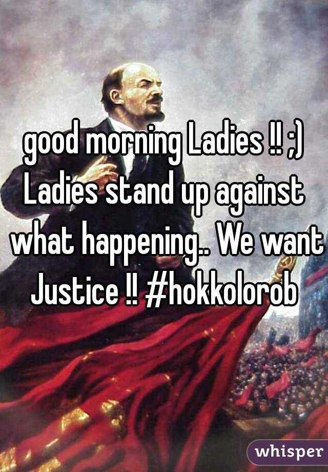 good morning Ladies !! ;)   Ladies stand up against what happening.. We want Justice !! #hokkolorob