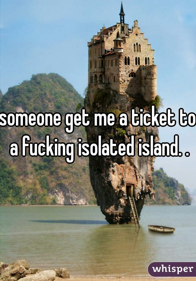 someone get me a ticket to a fucking isolated island. .