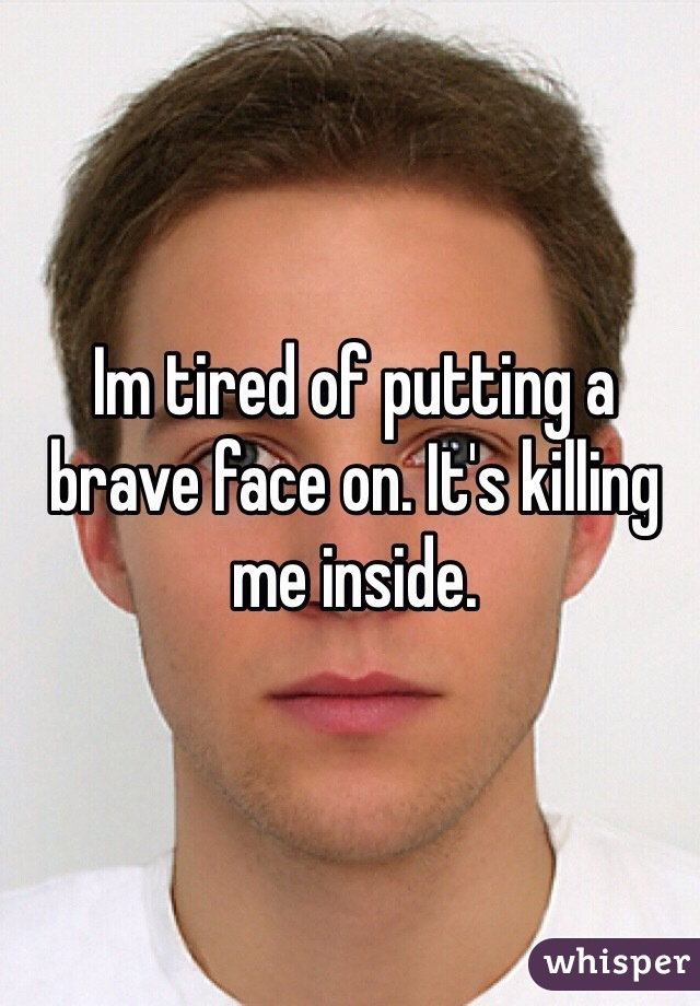 Im tired of putting a brave face on. It's killing me inside.