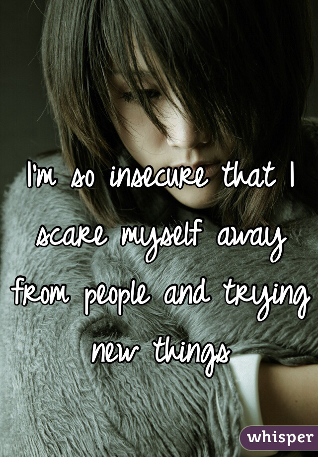 I'm so insecure that I scare myself away from people and trying new things