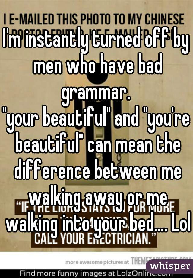 """I'm instantly turned off by men who have bad grammar.  """"your beautiful"""" and """"you're beautiful"""" can mean the difference between me walking away or me walking into your bed.... Lol"""