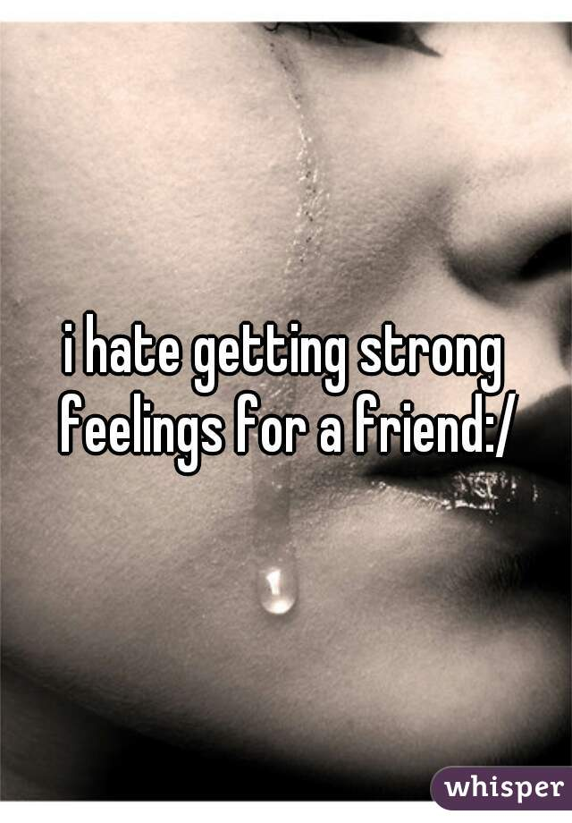 i hate getting strong feelings for a friend:/