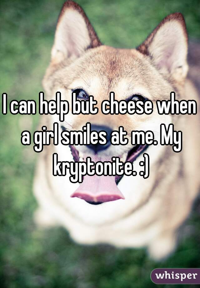 I can help but cheese when a girl smiles at me. My kryptonite. :)
