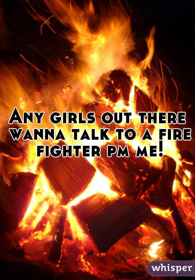 Any girls out there wanna talk to a fire fighter pm me!!