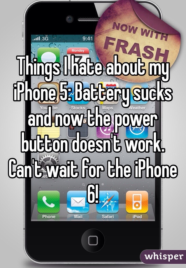 Things I hate about my iPhone 5: Battery sucks and now the power button doesn't work. Can't wait for the iPhone 6!