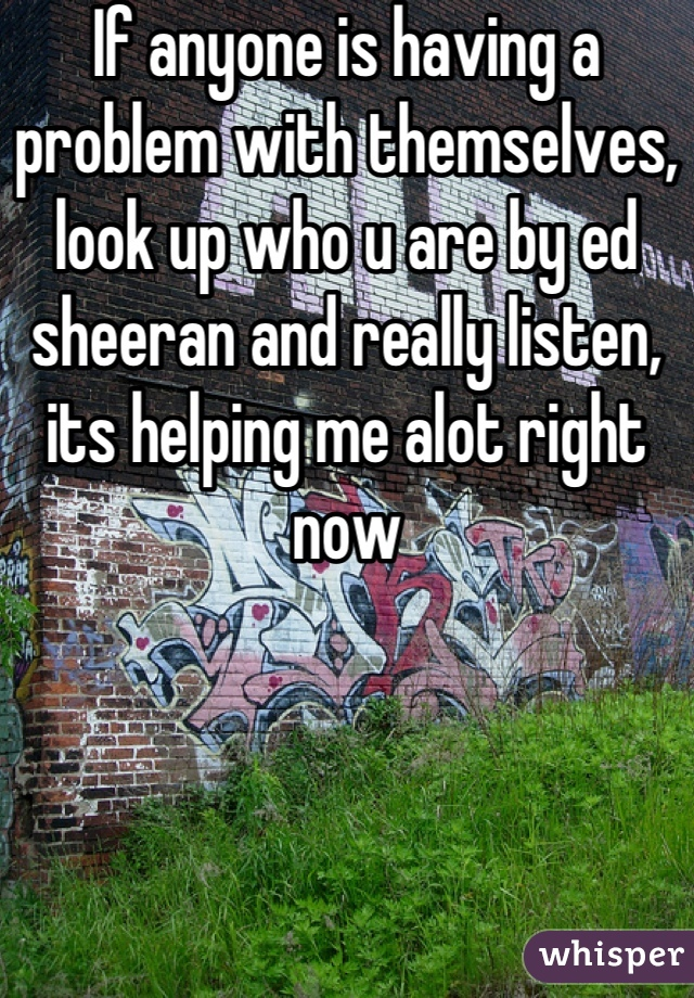 If anyone is having a problem with themselves, look up who u are by ed sheeran and really listen, its helping me alot right now