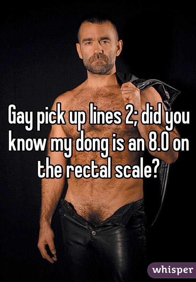 Gay pick up lines 2; did you know my dong is an 8.0 on the rectal scale?