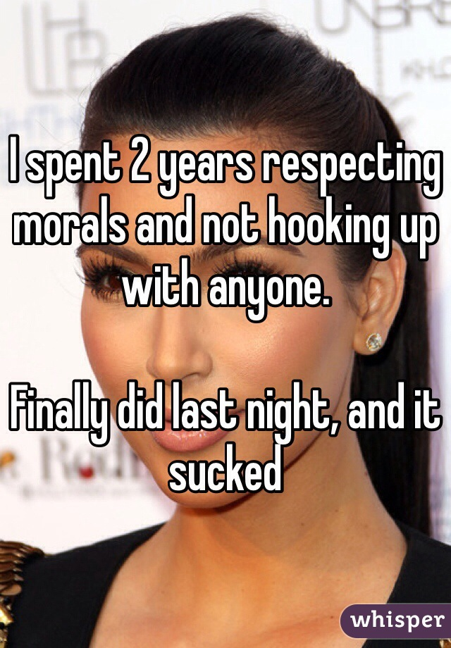 I spent 2 years respecting morals and not hooking up with anyone.   Finally did last night, and it sucked