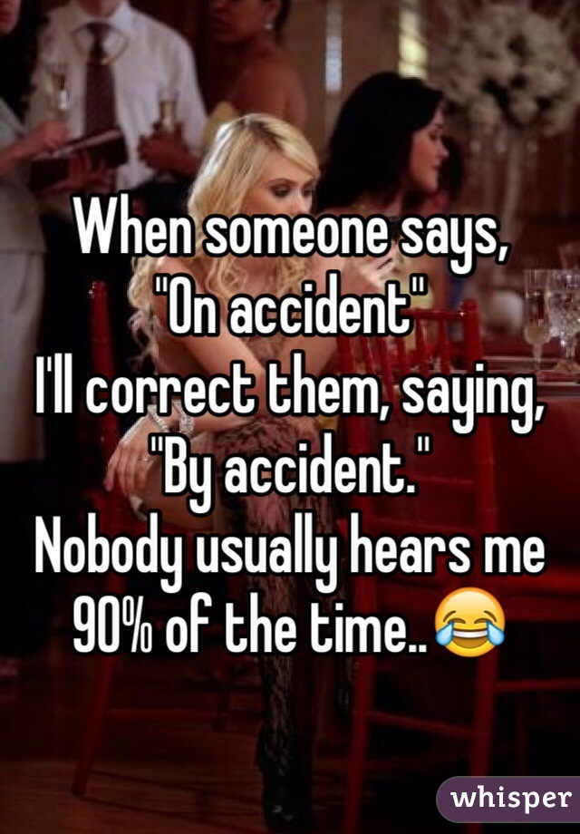"When someone says, ""On accident"" I'll correct them, saying, ""By accident."" Nobody usually hears me 90% of the time..😂"