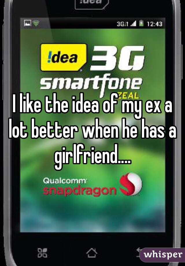 I like the idea of my ex a lot better when he has a girlfriend....