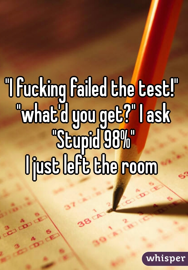 """""""I fucking failed the test!""""  """"what'd you get?"""" I ask """"Stupid 98%"""" I just left the room"""