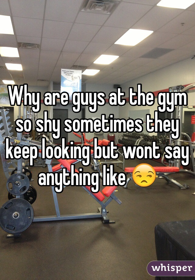 Why are guys at the gym so shy sometimes they keep looking but wont say anything like 😒