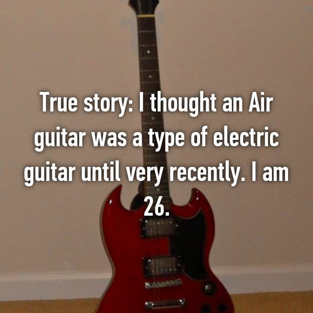 True story: I thought an Air guitar was a type of electric guitar until very recently. I am 26.