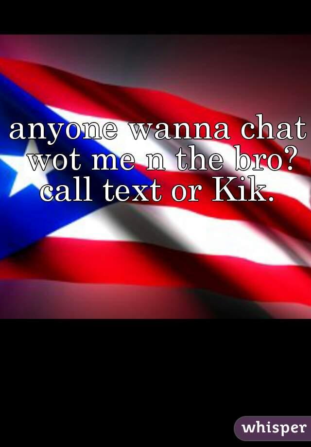 anyone wanna chat wot me n the bro? call text or Kik.
