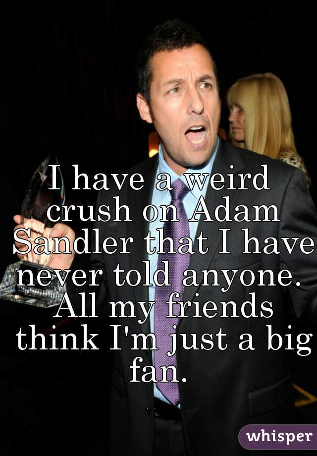 I have a weird crush on Adam Sandler that I have never told anyone.  All my friends think I'm just a big fan.