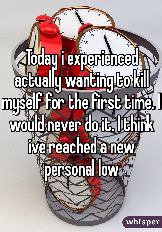 Today i experienced actually wanting to kill myself for the first time. I would never do it. I think ive reached a new personal low
