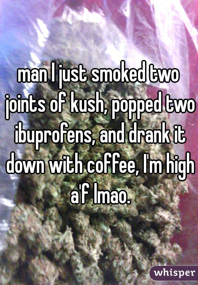 man I just smoked two joints of kush, popped two ibuprofens, and drank it down with coffee, I'm high a'f lmao.