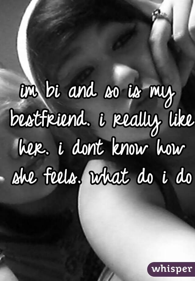 im bi and so is my bestfriend. i really like her. i dont know how she feels. what do i do?