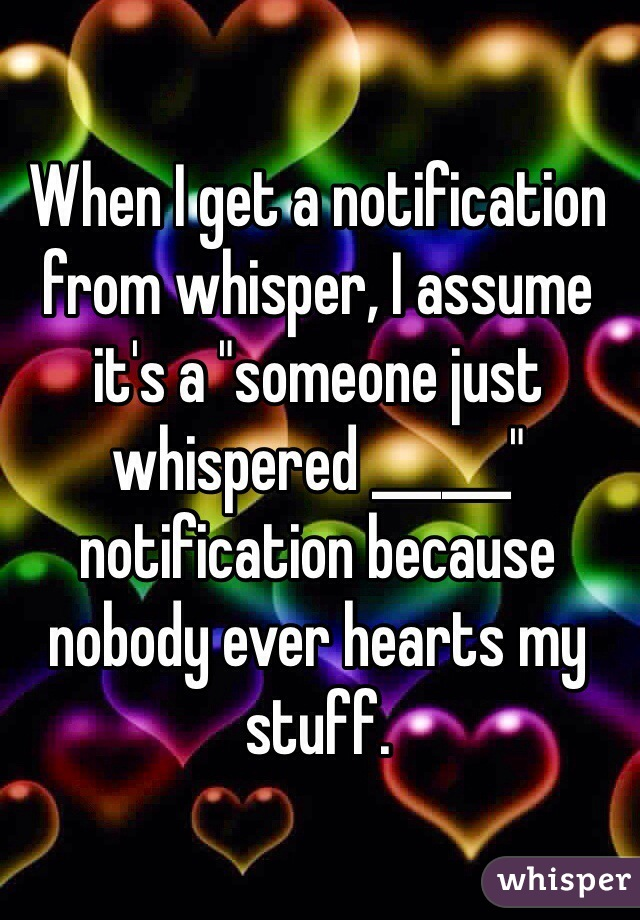 """When I get a notification from whisper, I assume it's a """"someone just whispered ______"""" notification because nobody ever hearts my stuff."""