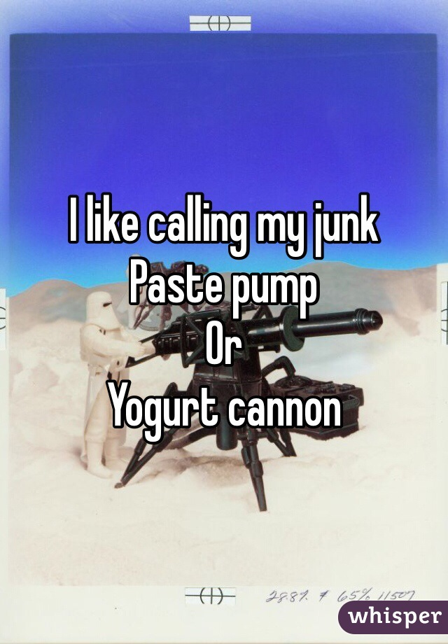 I like calling my junk Paste pump Or Yogurt cannon
