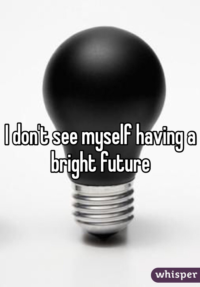 I don't see myself having a bright future