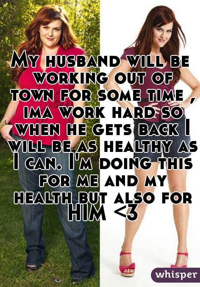 My husband will be working out of town for some time , ima work hard so when he gets back I will be as healthy as I can. I'm doing this for me and my health but also for HIM <3