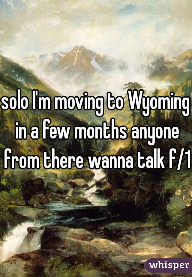 solo I'm moving to Wyoming in a few months anyone from there wanna talk f/18