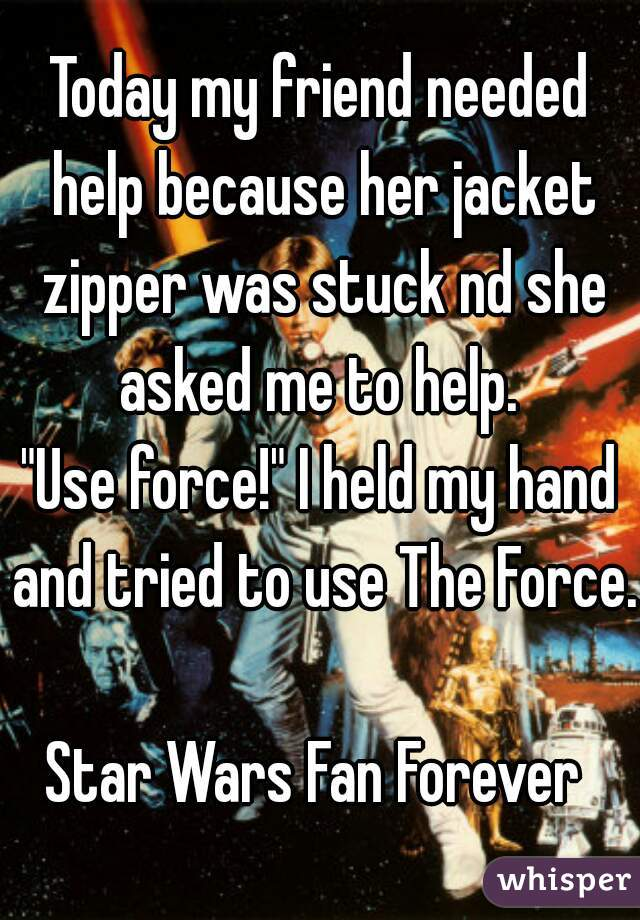 "Today my friend needed help because her jacket zipper was stuck nd she asked me to help.  ""Use force!"" I held my hand and tried to use The Force.   Star Wars Fan Forever"