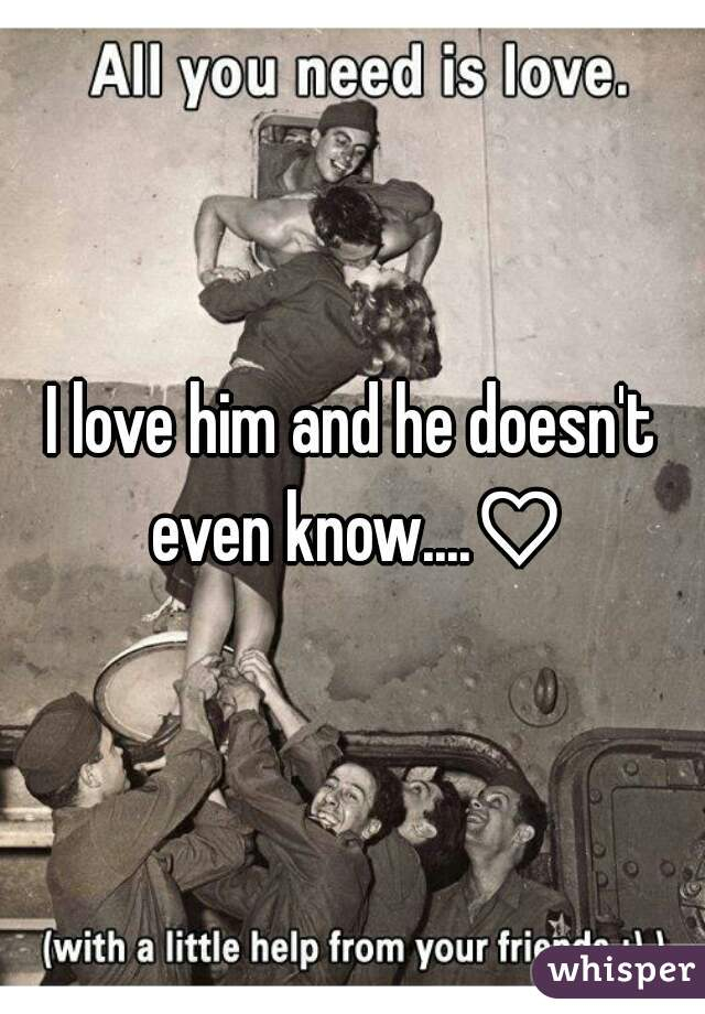 I love him and he doesn't even know....♡