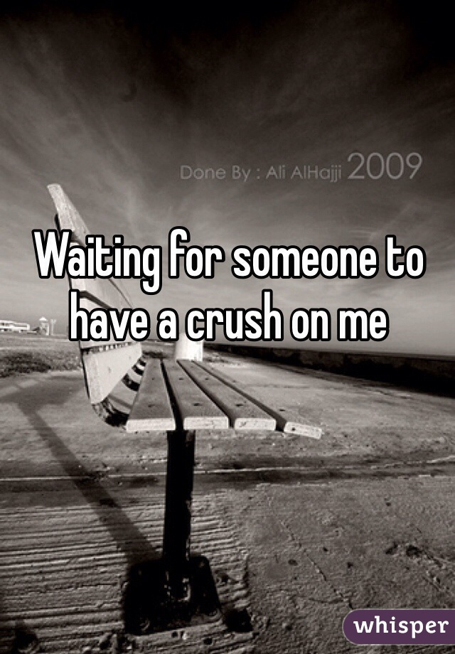 Waiting for someone to have a crush on me
