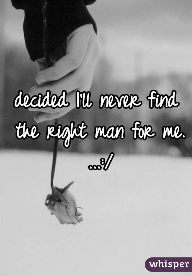 decided I'll never find the right man for me. ...:/