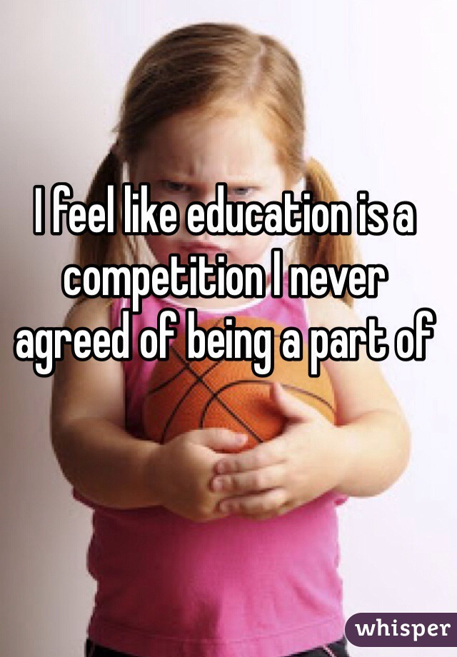 I feel like education is a competition I never agreed of being a part of