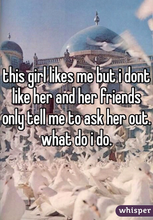 this girl likes me but i dont like her and her friends only tell me to ask her out. what do i do.