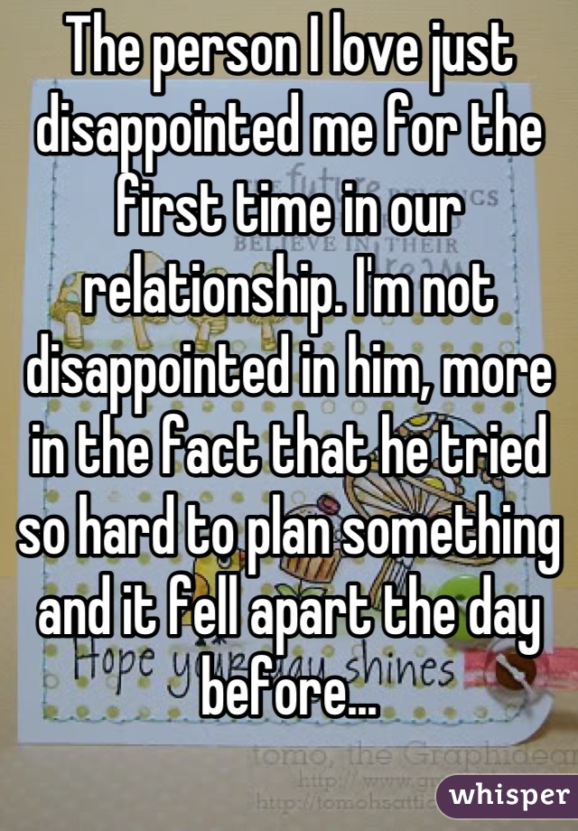The person I love just disappointed me for the first time in our relationship. I'm not disappointed in him, more in the fact that he tried so hard to plan something and it fell apart the day before...
