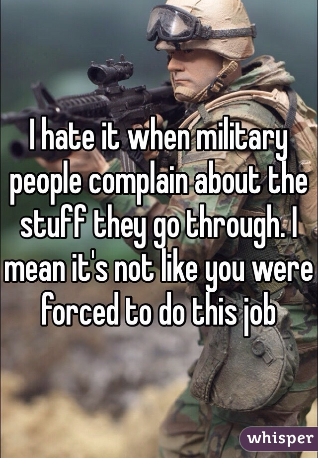 I hate it when military people complain about the stuff they go through. I mean it's not like you were forced to do this job