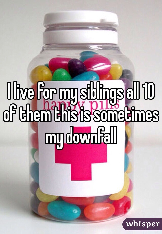 I live for my siblings all 10 of them this is sometimes my downfall
