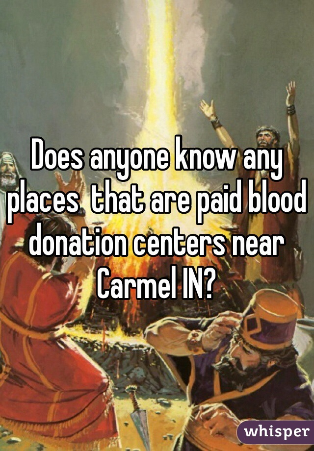 Does anyone know any places  that are paid blood donation centers near Carmel IN?