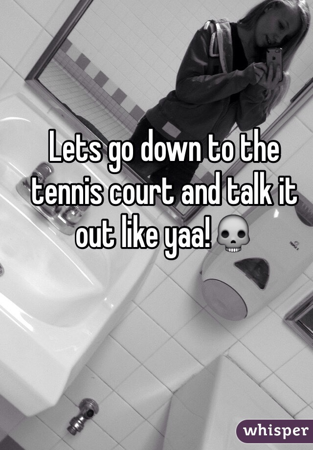 Lets go down to the tennis court and talk it out like yaa!💀