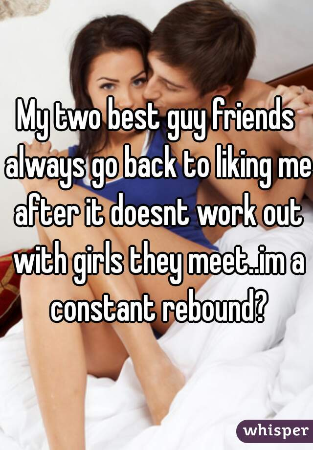 My two best guy friends always go back to liking me after it doesnt work out with girls they meet..im a constant rebound?