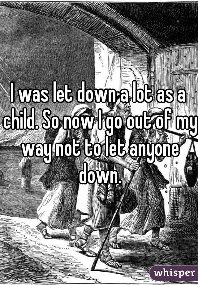 I was let down a lot as a child. So now I go out of my way not to let anyone down.