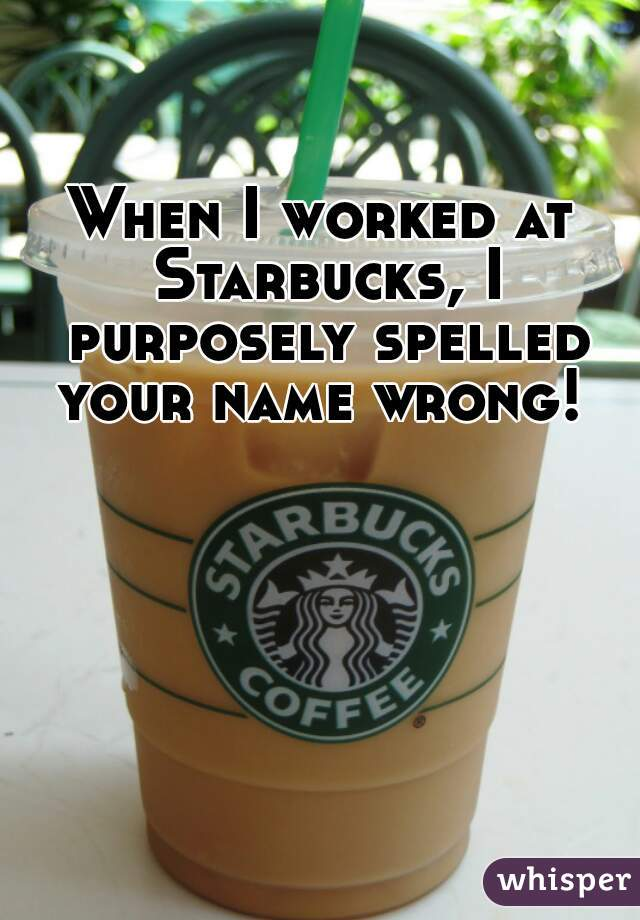 When I worked at Starbucks, I purposely spelled your name wrong!